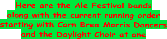 Here are the Ale Festival bands along with the current running order starting with Carn Brea Morris Dancers and the Daylight Choir at one